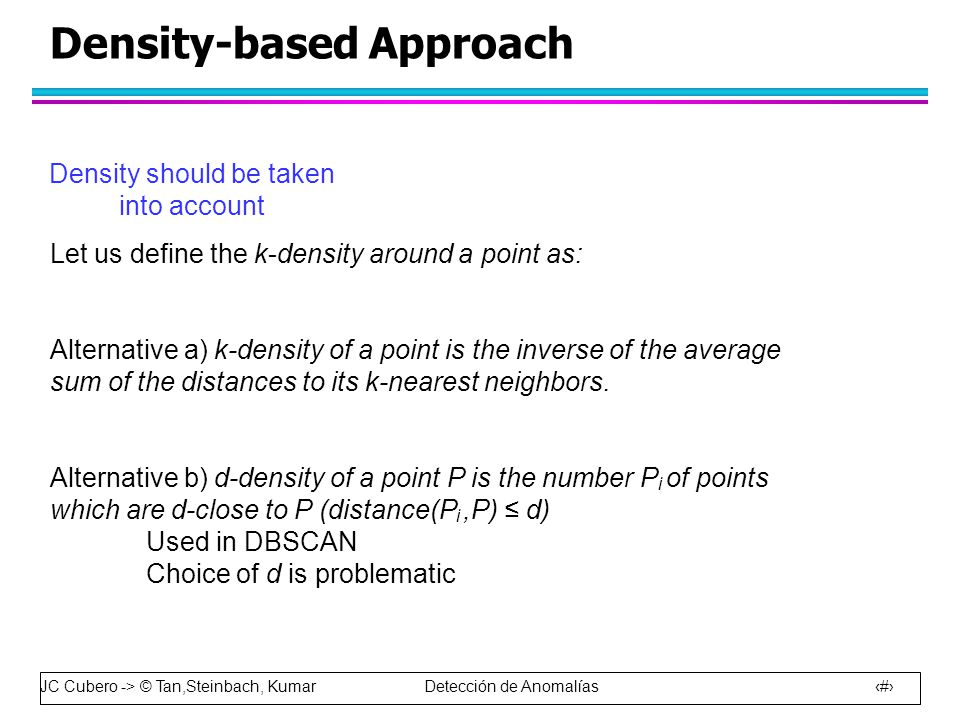 JC Cubero -> © Tan,Steinbach, Kumar Detección de Anomalías 42 Density-based Approach Let us define the k-density around a point as: Alternative a) k-density of a point is the inverse of the average sum of the distances to its k-nearest neighbors.