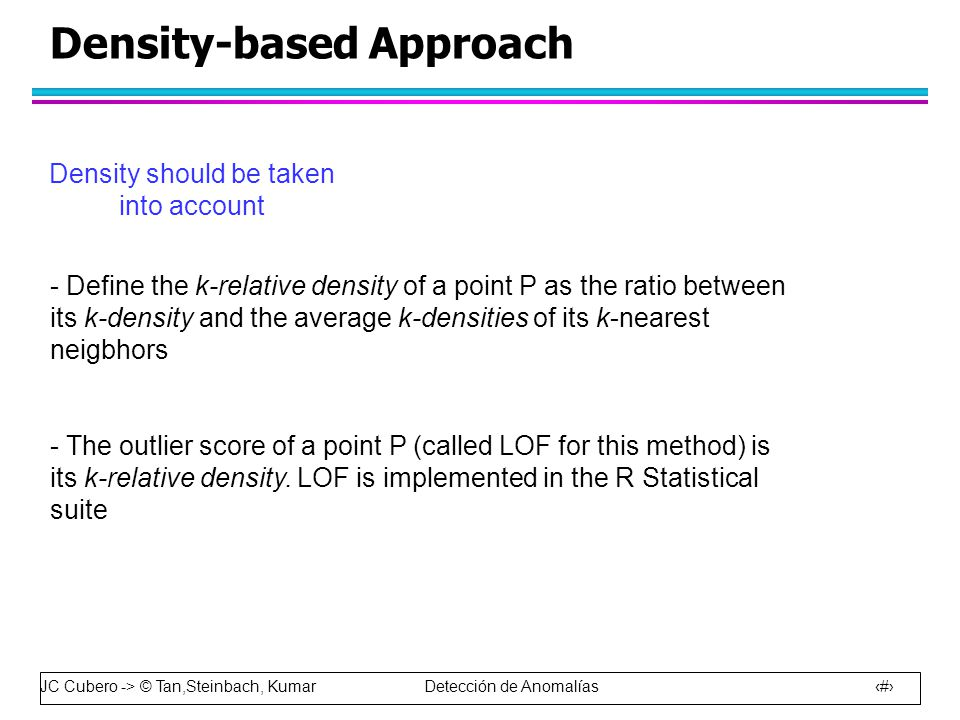 JC Cubero -> © Tan,Steinbach, Kumar Detección de Anomalías 43 Density-based Approach Density should be taken into account - Define the k-relative density of a point P as the ratio between its k-density and the average k-densities of its k-nearest neigbhors - The outlier score of a point P (called LOF for this method) is its k-relative density.