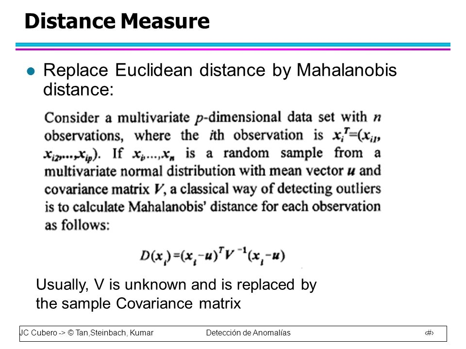 JC Cubero -> © Tan,Steinbach, Kumar Detección de Anomalías 47 Distance Measure l Replace Euclidean distance by Mahalanobis distance: Usually, V is unknown and is replaced by the sample Covariance matrix