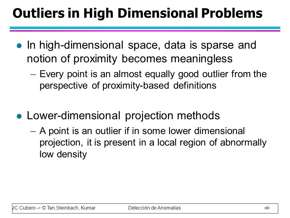 JC Cubero -> © Tan,Steinbach, Kumar Detección de Anomalías 48 Outliers in High Dimensional Problems l In high-dimensional space, data is sparse and notion of proximity becomes meaningless –Every point is an almost equally good outlier from the perspective of proximity-based definitions l Lower-dimensional projection methods –A point is an outlier if in some lower dimensional projection, it is present in a local region of abnormally low density