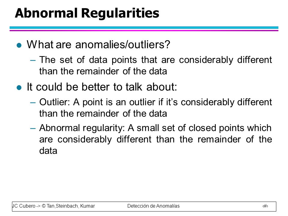 JC Cubero -> © Tan,Steinbach, Kumar Detección de Anomalías 58 Abnormal Regularities l What are anomalies/outliers.