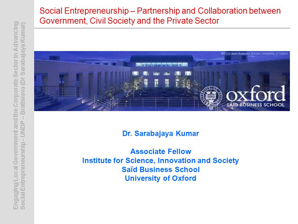Engaging Local Government and the Corporate Sector in AdvancingSocial Entrepreneurship - UNDP – Bratislava (Dr Sarabajaya Kumar) Social Entrepreneurship – Partnership and Collaboration between Government, Civil Society and the Private Sector Dr.