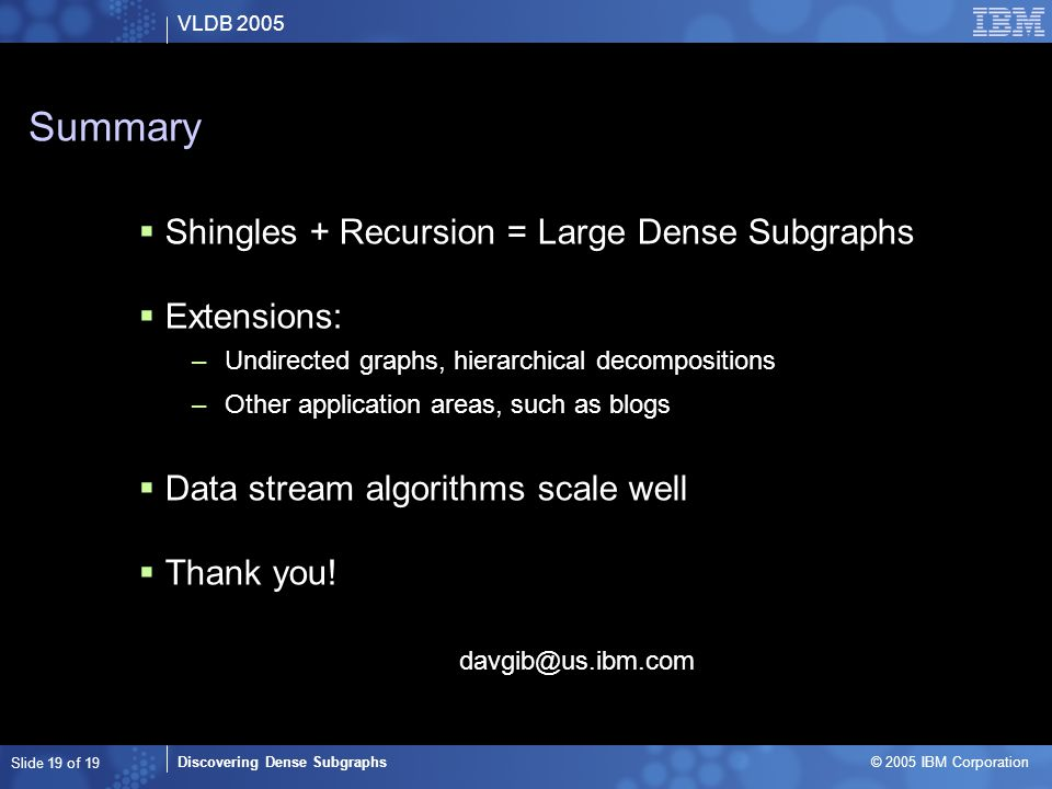 VLDB 2005 Discovering Dense Subgraphs © 2005 IBM Corporation Slide 19 of 19 Summary  Shingles + Recursion = Large Dense Subgraphs  Extensions: –Undirected graphs, hierarchical decompositions –Other application areas, such as blogs  Data stream algorithms scale well  Thank you.