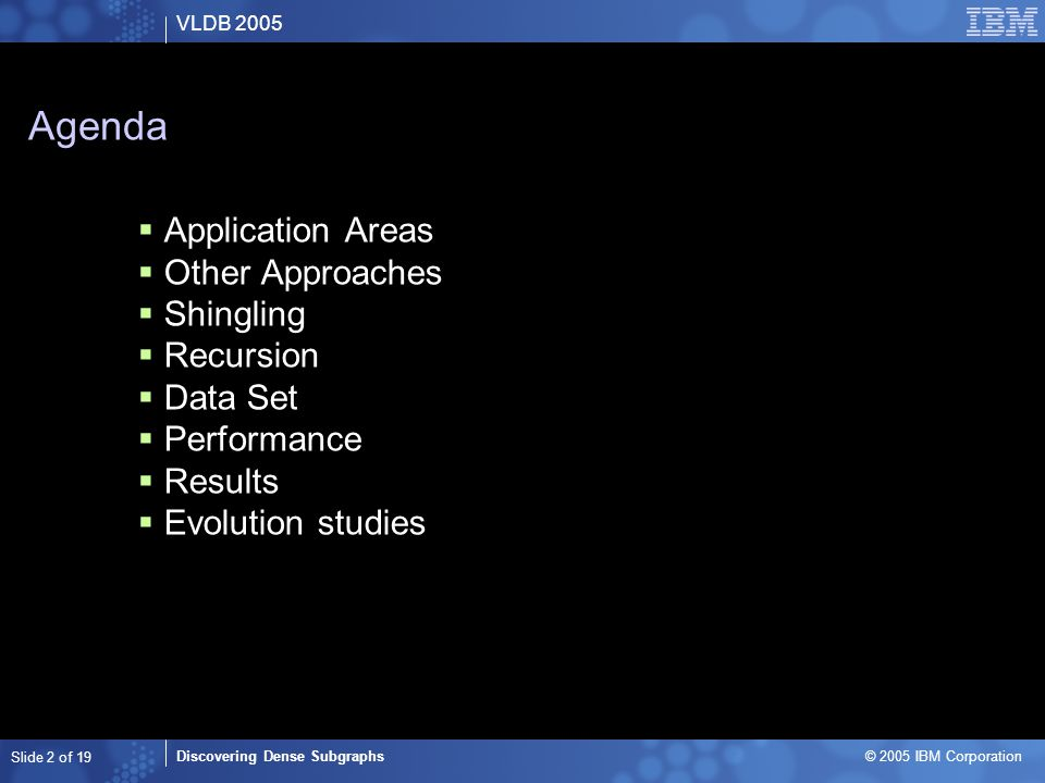 VLDB 2005 Discovering Dense Subgraphs © 2005 IBM Corporation Slide 2 of 19 Agenda  Application Areas  Other Approaches  Shingling  Recursion  Data Set  Performance  Results  Evolution studies
