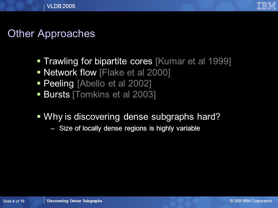 VLDB 2005 Discovering Dense Subgraphs © 2005 IBM Corporation Slide 15 of 19 Link Spam and Search Engines  Some results –Several hundred giant dense subgraphs of at least 10 000 nodes –2000 dense subgraphs of at least 1000 nodes –64 000 dense subgraphs of at least 100 nodes  Sampling of clusters –88% are clearly spam networks  Clusters can be used to weight search engine results –Easy to integrate into search engine workflow