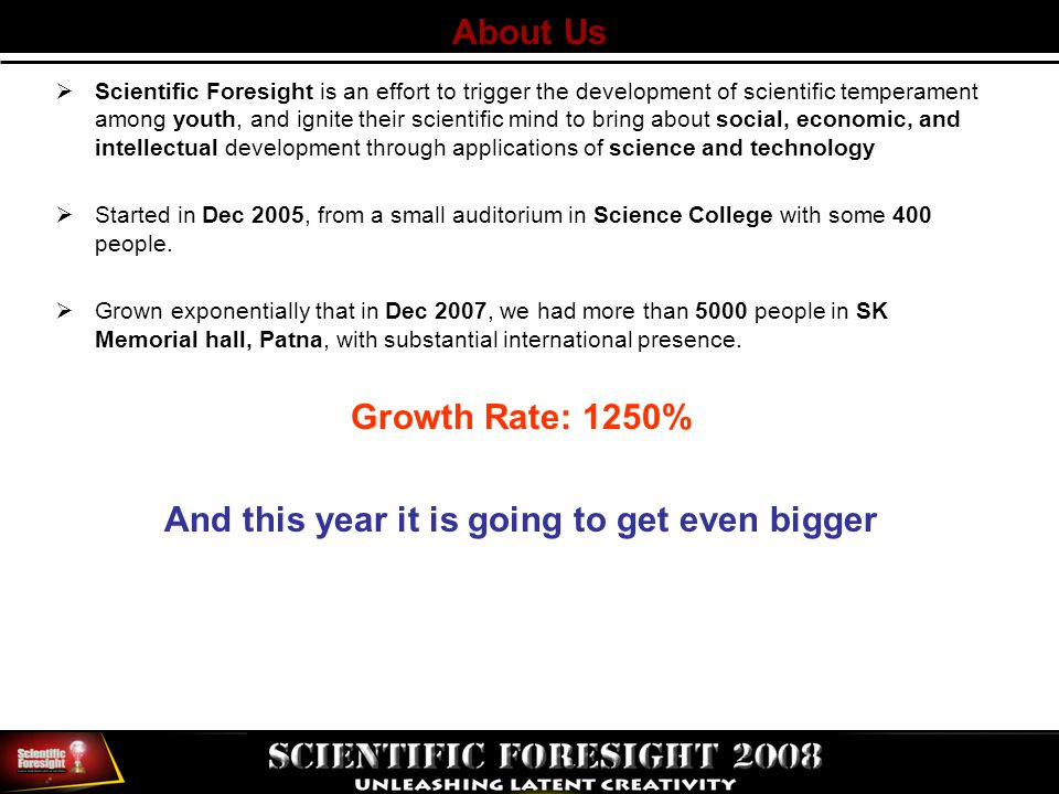 About Us  Scientific Foresight is an effort to trigger the development of scientific temperament among youth, and ignite their scientific mind to bring about social, economic, and intellectual development through applications of science and technology  Started in Dec 2005, from a small auditorium in Science College with some 400 people.