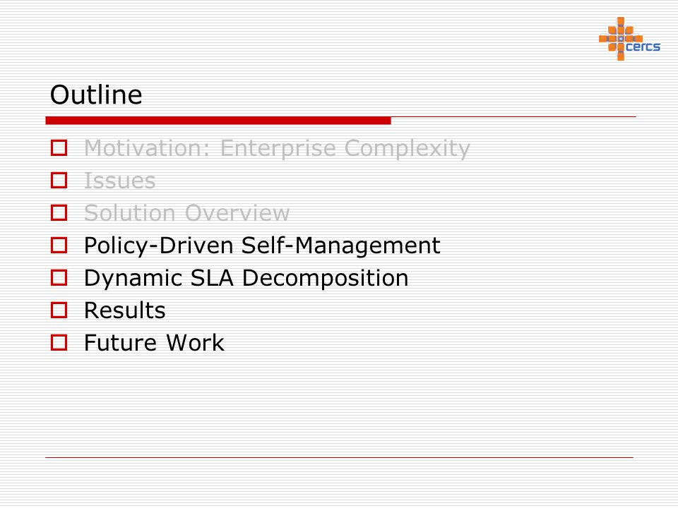 Outline  Motivation: Enterprise Complexity  Issues  Solution Overview  Policy-Driven Self-Management  Dynamic SLA Decomposition  Results  Futur