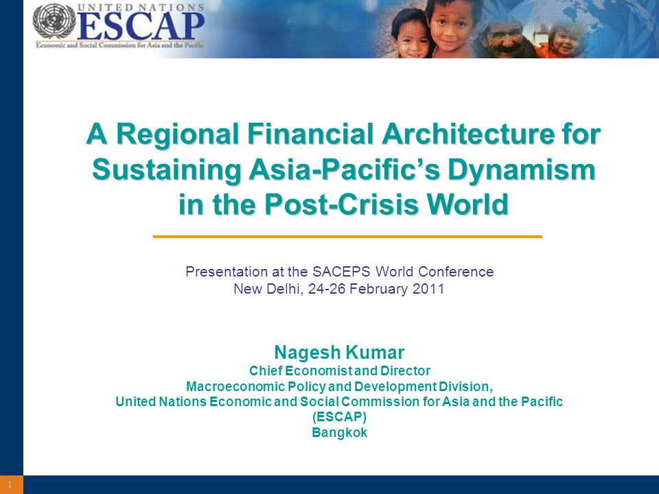 1 A Regional Financial Architecture for Sustaining Asia-Pacific's Dynamism in the Post-Crisis World A Regional Financial Architecture for Sustaining Asia-Pacific's Dynamism in the Post-Crisis World Presentation at the SACEPS World Conference New Delhi, 24-26 February 2011 Nagesh Kumar Chief Economist and Director Macroeconomic Policy and Development Division, United Nations Economic and Social Commission for Asia and the Pacific (ESCAP) Bangkok