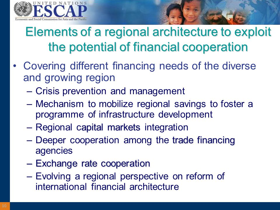 10 Elements of a regional architecture to exploit the potential of financial cooperation Covering different financing needs of the diverse and growing region –Crisis prevention and management –Mechanism to mobilize regional savings to foster a programme of infrastructure development apital markets –Regional capital markets integration trade financing –Deeper cooperation among the trade financing agencies –Exchange rate cooperation –Evolving a regional perspective on reform of international financial architecture