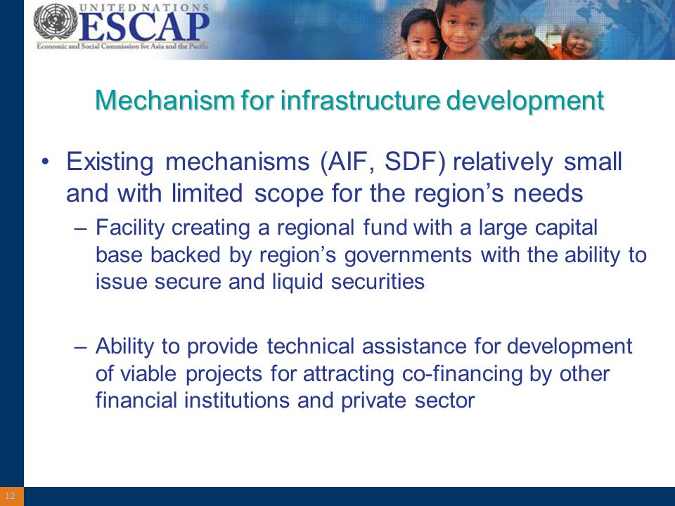 12 Mechanism for infrastructure development Existing mechanisms (AIF, SDF) relatively small and with limited scope for the region's needs –Facility creating a regional fund with a large capital base backed by region's governments with the ability to issue secure and liquid securities –Ability to provide technical assistance for development of viable projects for attracting co-financing by other financial institutions and private sector
