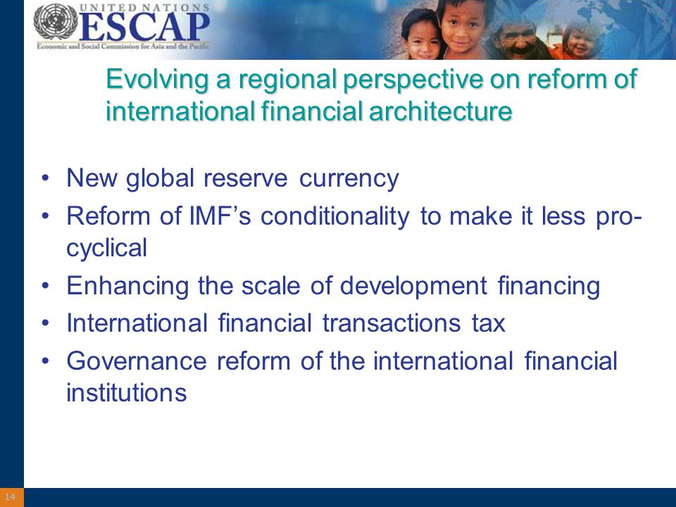 14 Evolving a regional perspective on reform of international financial architecture New global reserve currency Reform of IMF's conditionality to make it less pro- cyclical Enhancing the scale of development financing International financial transactions tax Governance reform of the international financial institutions