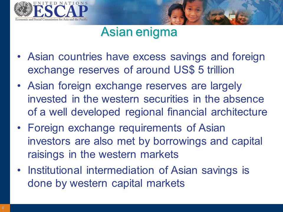 8 Asian enigma Asian countries have excess savings and foreign exchange reserves of around US$ 5 trillion Asian foreign exchange reserves are largely invested in the western securities in the absence of a well developed regional financial architecture Foreign exchange requirements of Asian investors are also met by borrowings and capital raisings in the western markets Institutional intermediation of Asian savings is done by western capital markets