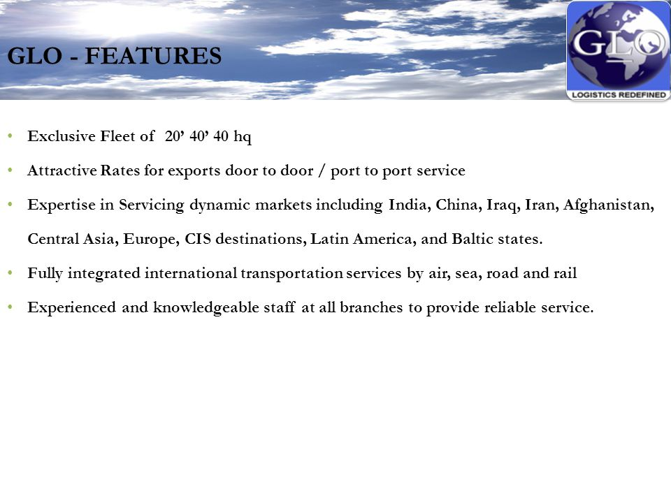 GLO - FEATURES Exclusive Fleet of 20' 40' 40 hq Attractive Rates for exports door to door / port to port service Expertise in Servicing dynamic markets including India, China, Iraq, Iran, Afghanistan, Central Asia, Europe, CIS destinations, Latin America, and Baltic states.
