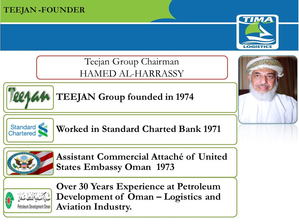 Teejan Group Chairman HAMED AL-HARRASSY TEEJAN Group founded in 1974 Worked in Standard Charted Bank 1971 Assistant Commercial Attaché of United States Embassy Oman 1973 Over 30 Years Experience at Petroleum Development of Oman – Logistics and Aviation Industry.