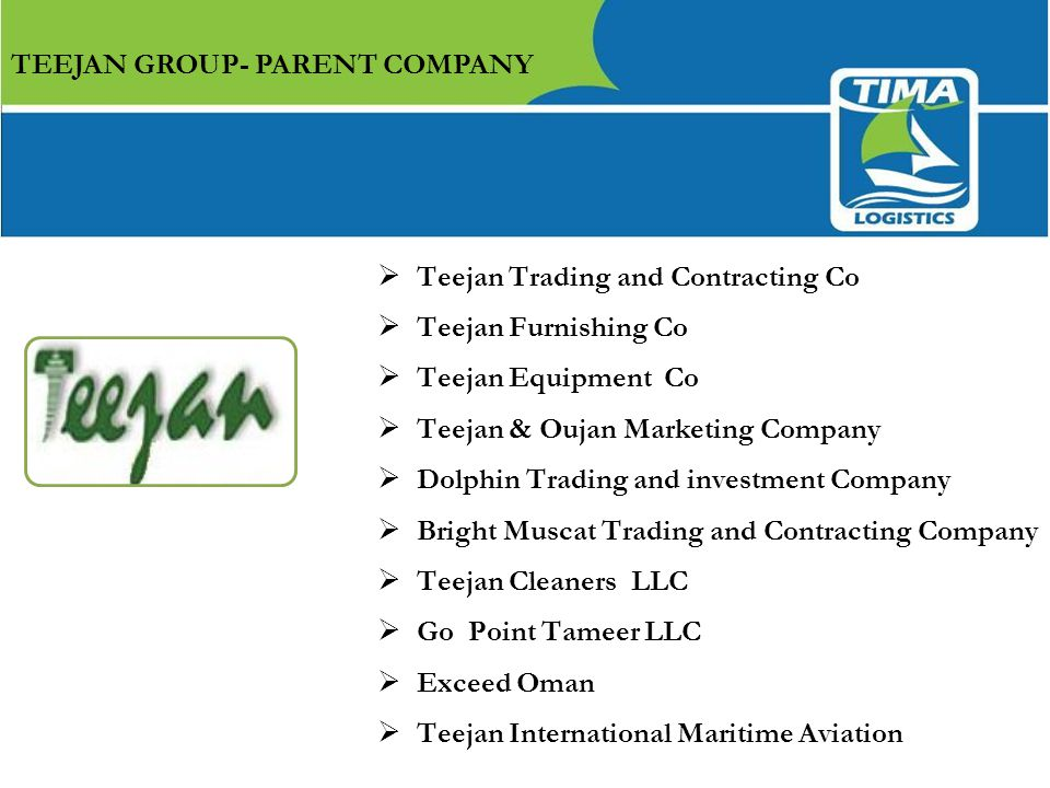 TEEJAN GROUP- PARENT COMPANY  Teejan Trading and Contracting Co  Teejan Furnishing Co  Teejan Equipment Co  Teejan & Oujan Marketing Company  Dolphin Trading and investment Company  Bright Muscat Trading and Contracting Company  Teejan Cleaners LLC  Go Point Tameer LLC  Exceed Oman  Teejan International Maritime Aviation