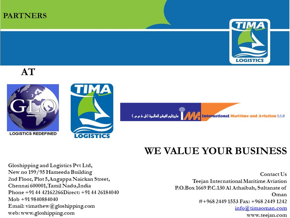 AT Contact Us Teejan International Maritime Aviation P.O.Box 1669 P.C.130 Al Athaibah, Sultanate of Oman #+968 2449 1553 Fax: +968 2449 1242 info@timaoman.com www.teejan.com WE VALUE YOUR BUSINESS PARTNERS Gloshipping and Logistics Pvt Ltd, New no 199/95 Hameeda Building 2nd Floor, Plot 5,Angappa Naickan Street, Chennai 600001,Tamil Nadu,India Phone +91 44 42162266Direct: +91 44 26184040 Mob +91 9840884040 Email: vimathew@gloshipping.com web: www.gloshipping.com