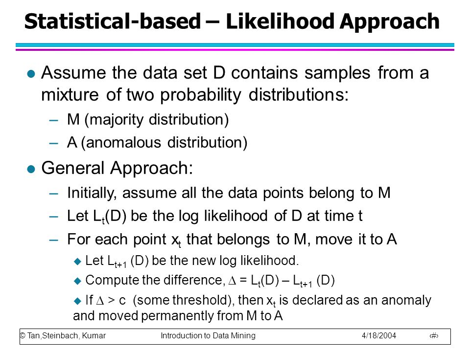 © Tan,Steinbach, Kumar Introduction to Data Mining 4/18/2004 10 Statistical-based – Likelihood Approach l Assume the data set D contains samples from a mixture of two probability distributions: –M (majority distribution) –A (anomalous distribution) l General Approach: –Initially, assume all the data points belong to M –Let L t (D) be the log likelihood of D at time t –For each point x t that belongs to M, move it to A  Let L t+1 (D) be the new log likelihood.