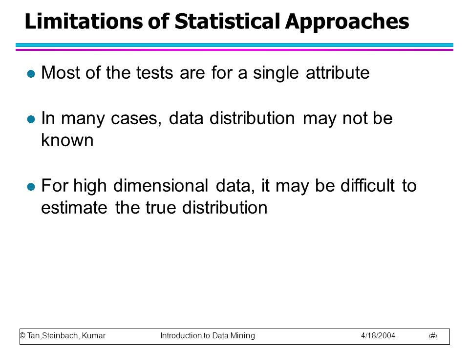 © Tan,Steinbach, Kumar Introduction to Data Mining 4/18/2004 12 Limitations of Statistical Approaches l Most of the tests are for a single attribute l In many cases, data distribution may not be known l For high dimensional data, it may be difficult to estimate the true distribution