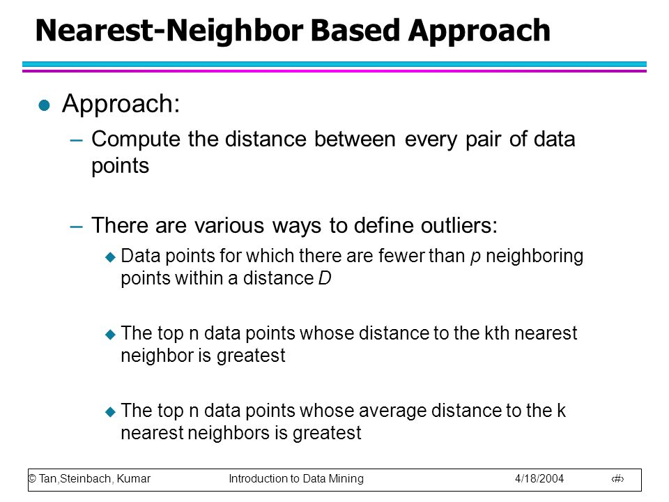 © Tan,Steinbach, Kumar Introduction to Data Mining 4/18/2004 14 Nearest-Neighbor Based Approach l Approach: –Compute the distance between every pair of data points –There are various ways to define outliers:  Data points for which there are fewer than p neighboring points within a distance D  The top n data points whose distance to the kth nearest neighbor is greatest  The top n data points whose average distance to the k nearest neighbors is greatest