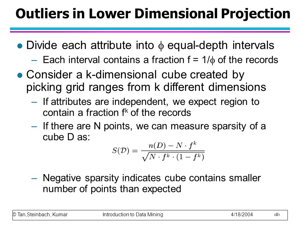 © Tan,Steinbach, Kumar Introduction to Data Mining 4/18/2004 16 Outliers in Lower Dimensional Projection l Divide each attribute into  equal-depth intervals –Each interval contains a fraction f = 1/  of the records l Consider a k-dimensional cube created by picking grid ranges from k different dimensions –If attributes are independent, we expect region to contain a fraction f k of the records –If there are N points, we can measure sparsity of a cube D as: –Negative sparsity indicates cube contains smaller number of points than expected