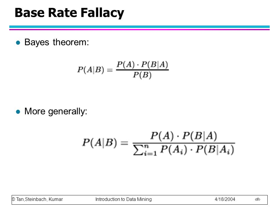 © Tan,Steinbach, Kumar Introduction to Data Mining 4/18/2004 20 Base Rate Fallacy l Bayes theorem: l More generally: