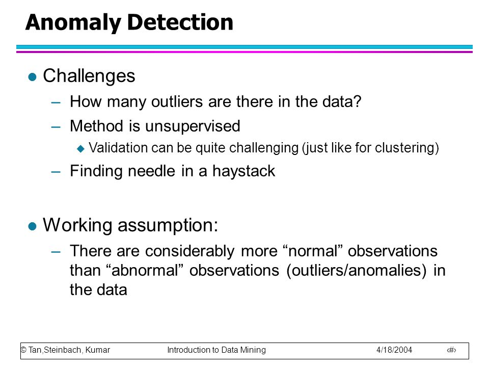 © Tan,Steinbach, Kumar Introduction to Data Mining 4/18/2004 4 Anomaly Detection l Challenges –How many outliers are there in the data.