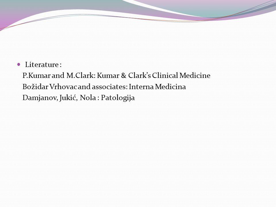Literature : P.Kumar and M.Clark: Kumar & Clark's Clinical Medicine Božidar Vrhovac and associates: Interna Medicina Damjanov, Jukić, Nola : Patologija