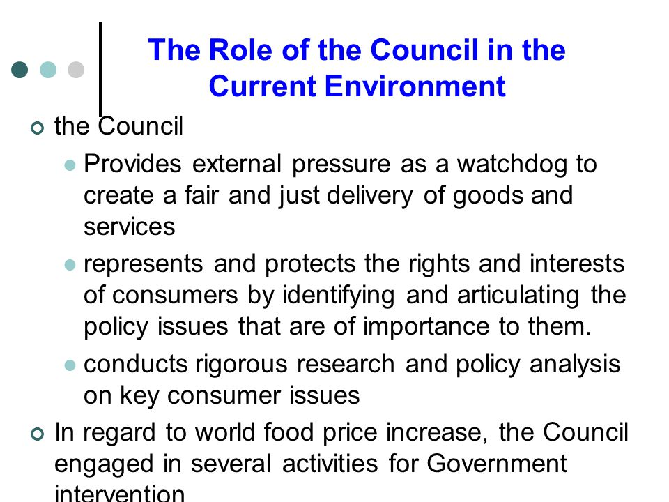 The Role of the Council in the Current Environment the Council Provides external pressure as a watchdog to create a fair and just delivery of goods and services represents and protects the rights and interests of consumers by identifying and articulating the policy issues that are of importance to them.
