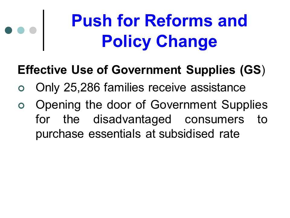 Push for Reforms and Policy Change Effective Use of Government Supplies (GS) Only 25,286 families receive assistance Opening the door of Government Supplies for the disadvantaged consumers to purchase essentials at subsidised rate