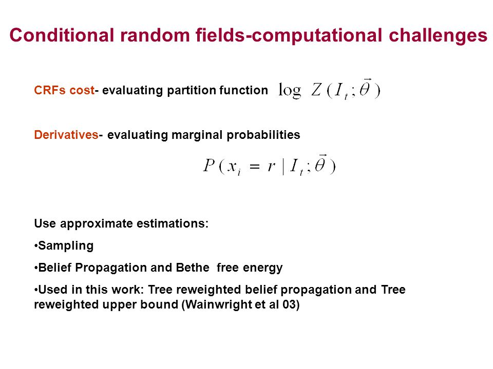 CRFs cost- evaluating partition function Derivatives- evaluating marginal probabilities Use approximate estimations: Sampling Belief Propagation and Bethe free energy Used in this work: Tree reweighted belief propagation and Tree reweighted upper bound (Wainwright et al 03) Conditional random fields-computational challenges