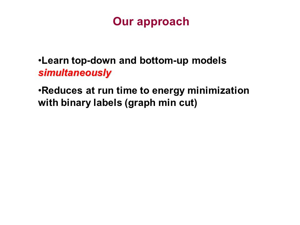 simultaneouslyLearn top-down and bottom-up models simultaneously Reduces at run time to energy minimization with binary labels (graph min cut) Our approach