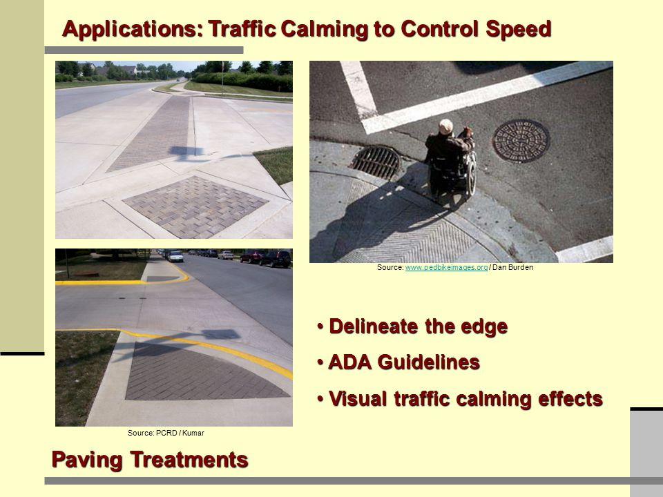 Applications: Traffic Calming to Control Speed Paving Treatments Source: PCRD / Kumar Source: www.pedbikeimages.org / Dan Burdenwww.pedbikeimages.org Delineate the edge Delineate the edge ADA Guidelines ADA Guidelines Visual traffic calming effects Visual traffic calming effects