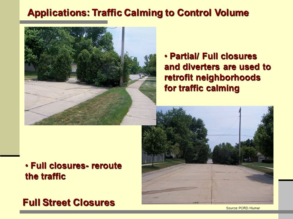 Applications: Traffic Calming to Control Volume Full Street Closures Full closures- reroute the traffic Full closures- reroute the traffic Partial/ Full closures and diverters are used to retrofit neighborhoods for traffic calming Partial/ Full closures and diverters are used to retrofit neighborhoods for traffic calming Source: PCRD / Kumar