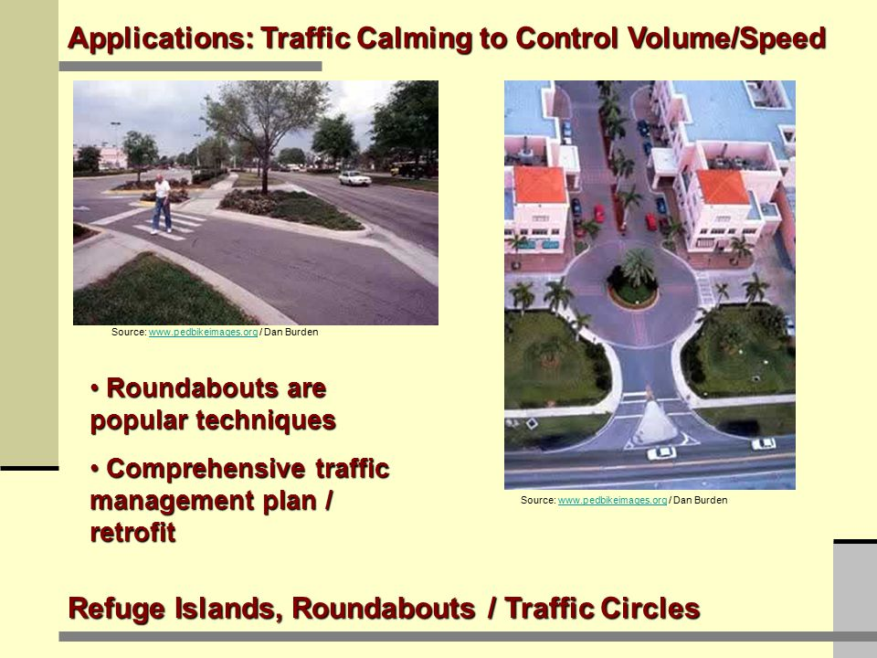 Refuge Islands, Roundabouts / Traffic Circles Applications: Traffic Calming to Control Volume/Speed Source: www.pedbikeimages.org / Dan Burdenwww.pedbikeimages.org Source: www.pedbikeimages.org / Dan Burdenwww.pedbikeimages.org Roundabouts are popular techniques Roundabouts are popular techniques Comprehensive traffic management plan / retrofit Comprehensive traffic management plan / retrofit