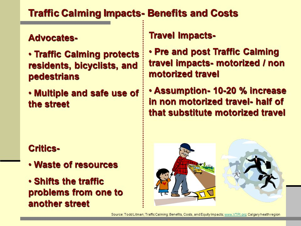 Travel Impacts- Pre and post Traffic Calming travel impacts- motorized / non motorized travel Pre and post Traffic Calming travel impacts- motorized / non motorized travel Assumption- 10-20 % increase in non motorized travel- half of that substitute motorized travel Assumption- 10-20 % increase in non motorized travel- half of that substitute motorized travel Traffic Calming Impacts- Benefits and Costs Advocates- Traffic Calming protects residents, bicyclists, and pedestrians Traffic Calming protects residents, bicyclists, and pedestrians Multiple and safe use of the street Multiple and safe use of the street Critics- Waste of resources Waste of resources Shifts the traffic problems from one to another street Shifts the traffic problems from one to another street Source: Todd Litman; Traffic Calming: Benefits, Costs, and Equity Impacts; www.VTPI.org; Calgary health regionwww.VTPI.org