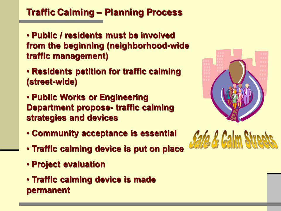 Traffic Calming – Planning Process Public / residents must be involved from the beginning (neighborhood-wide traffic management) Public / residents must be involved from the beginning (neighborhood-wide traffic management) Residents petition for traffic calming (street-wide) Residents petition for traffic calming (street-wide) Public Works or Engineering Department propose- traffic calming strategies and devices Public Works or Engineering Department propose- traffic calming strategies and devices Community acceptance is essential Community acceptance is essential Traffic calming device is put on place Traffic calming device is put on place Project evaluation Project evaluation Traffic calming device is made permanent Traffic calming device is made permanent