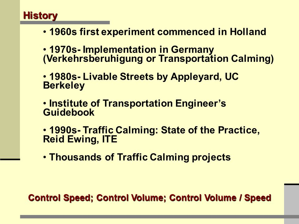 History 1960s first experiment commenced in Holland 1970s- Implementation in Germany (Verkehrsberuhigung or Transportation Calming) 1980s- Livable Streets by Appleyard, UC Berkeley Institute of Transportation Engineer's Guidebook 1990s- Traffic Calming: State of the Practice, Reid Ewing, ITE Thousands of Traffic Calming projects Control Speed; Control Volume; Control Volume / Speed