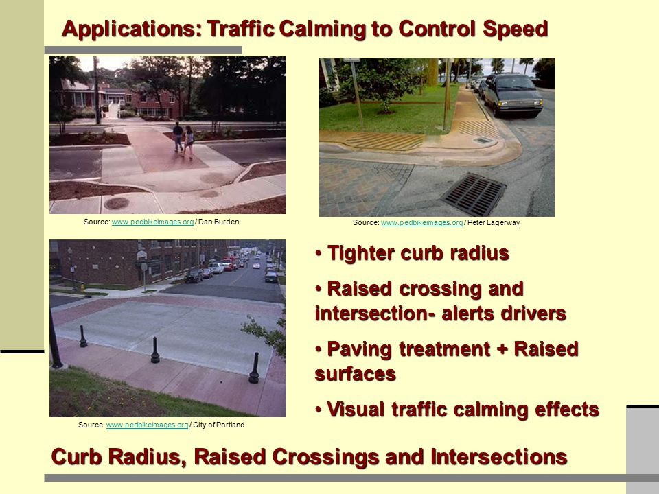 Applications: Traffic Calming to Control Speed Paving Treatments Source: www.pedbikeimages.org / Dan Burdenwww.pedbikeimages.org Source: www.pedbikeimages.org / Dan Burdenwww.pedbikeimages.org Source: www.pedbikeimages.org / Dan Burdenwww.pedbikeimages.org Delineate users Delineate users Visual traffic calming effects Visual traffic calming effects