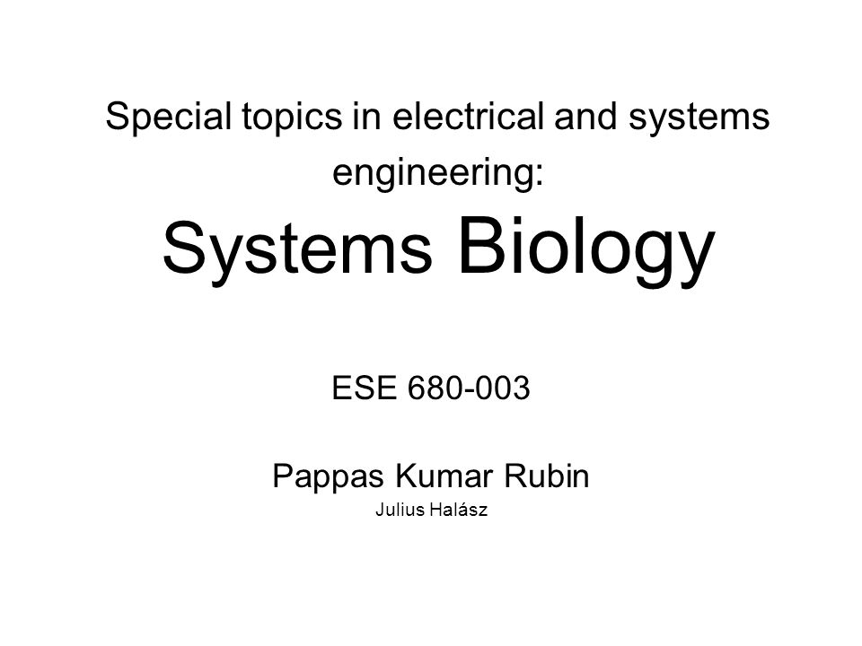 Special topics in electrical and systems engineering: Systems Biology ESE 680-003 Pappas Kumar Rubin Julius Halász