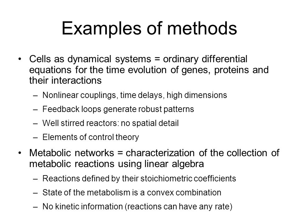 Examples of methods Cells as dynamical systems = ordinary differential equations for the time evolution of genes, proteins and their interactions –Nonlinear couplings, time delays, high dimensions –Feedback loops generate robust patterns –Well stirred reactors: no spatial detail –Elements of control theory Metabolic networks = characterization of the collection of metabolic reactions using linear algebra –Reactions defined by their stoichiometric coefficients –State of the metabolism is a convex combination –No kinetic information (reactions can have any rate)