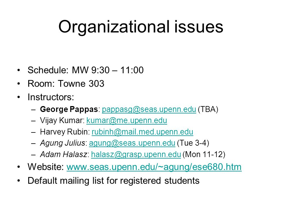 Organizational issues Schedule: MW 9:30 – 11:00 Room: Towne 303 Instructors: –George Pappas: pappasg@seas.upenn.edu (TBA)pappasg@seas.upenn.edu –Vijay Kumar: kumar@me.upenn.edukumar@me.upenn.edu –Harvey Rubin: rubinh@mail.med.upenn.edurubinh@mail.med.upenn.edu –Agung Julius: agung@seas.upenn.edu (Tue 3-4)agung@seas.upenn.edu –Adam Halasz: halasz@grasp.upenn.edu (Mon 11-12)halasz@grasp.upenn.edu Website: www.seas.upenn.edu/~agung/ese680.htmwww.seas.upenn.edu/~agung/ese680.htm Default mailing list for registered students