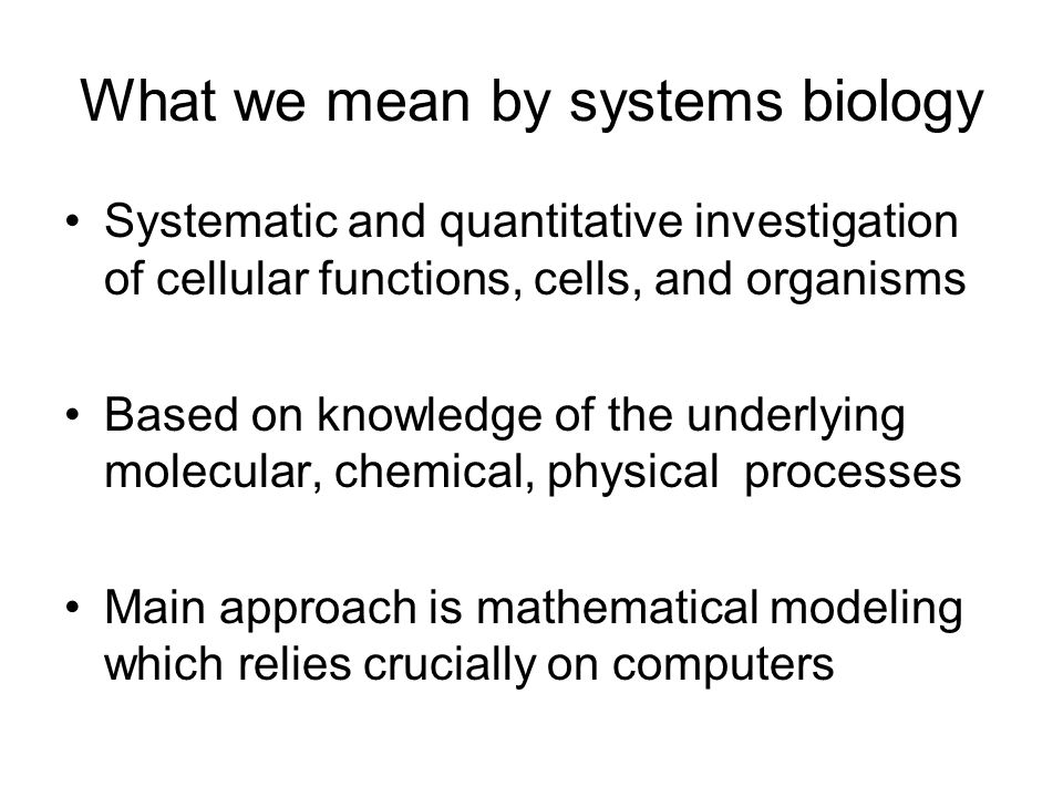 What we mean by systems biology Systematic and quantitative investigation of cellular functions, cells, and organisms Based on knowledge of the underlying molecular, chemical, physical processes Main approach is mathematical modeling which relies crucially on computers