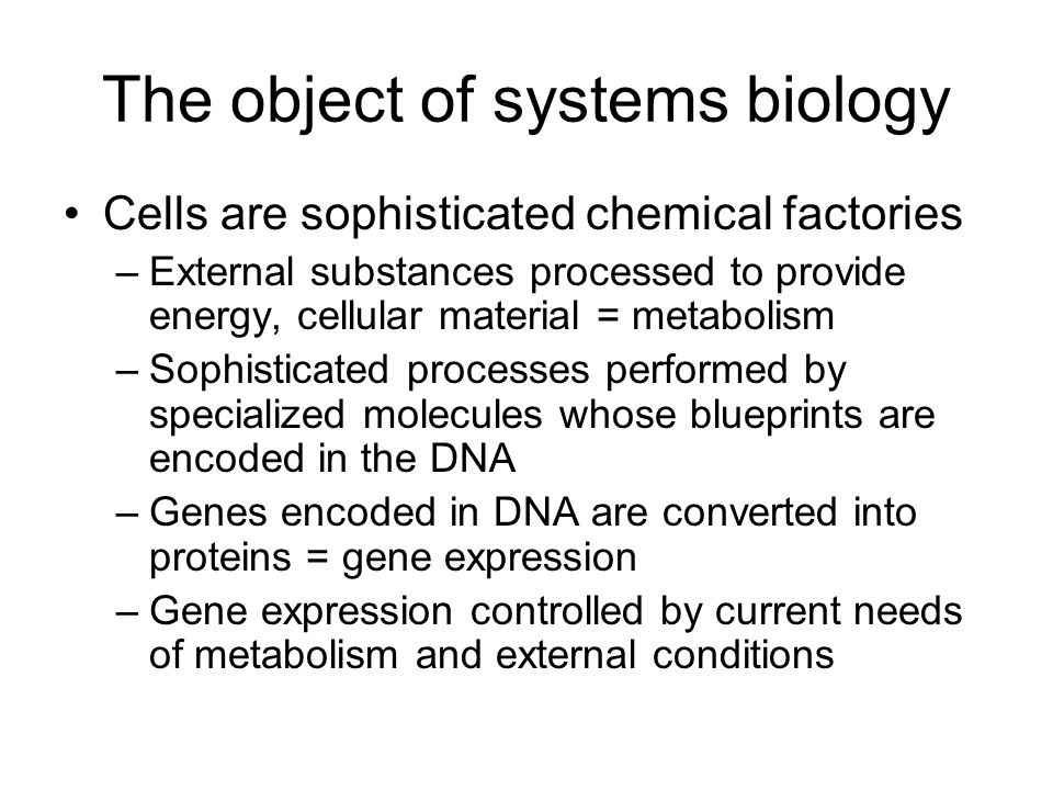 The object of systems biology Cells are sophisticated chemical factories –External substances processed to provide energy, cellular material = metabolism –Sophisticated processes performed by specialized molecules whose blueprints are encoded in the DNA –Genes encoded in DNA are converted into proteins = gene expression –Gene expression controlled by current needs of metabolism and external conditions