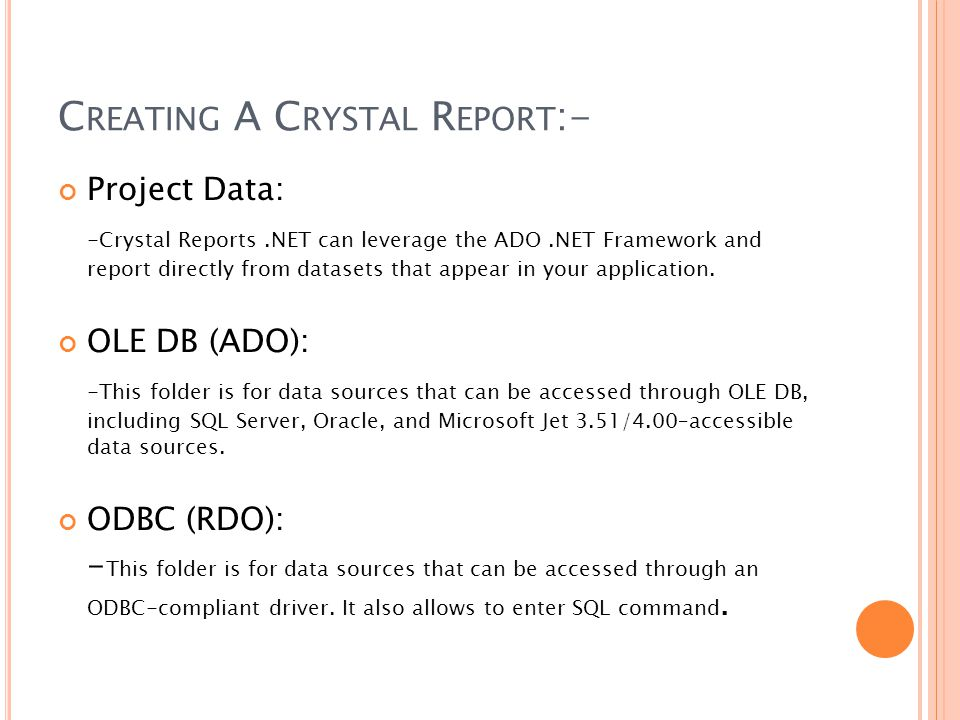 C REATING A C RYSTAL R EPORT :- Project Data: -Crystal Reports.NET can leverage the ADO.NET Framework and report directly from datasets that appear in