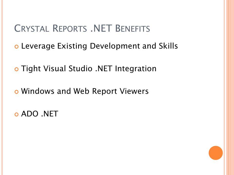 C RYSTAL R EPORTS.NET B ENEFITS Leverage Existing Development and Skills Tight Visual Studio.NET Integration Windows and Web Report Viewers ADO.NET