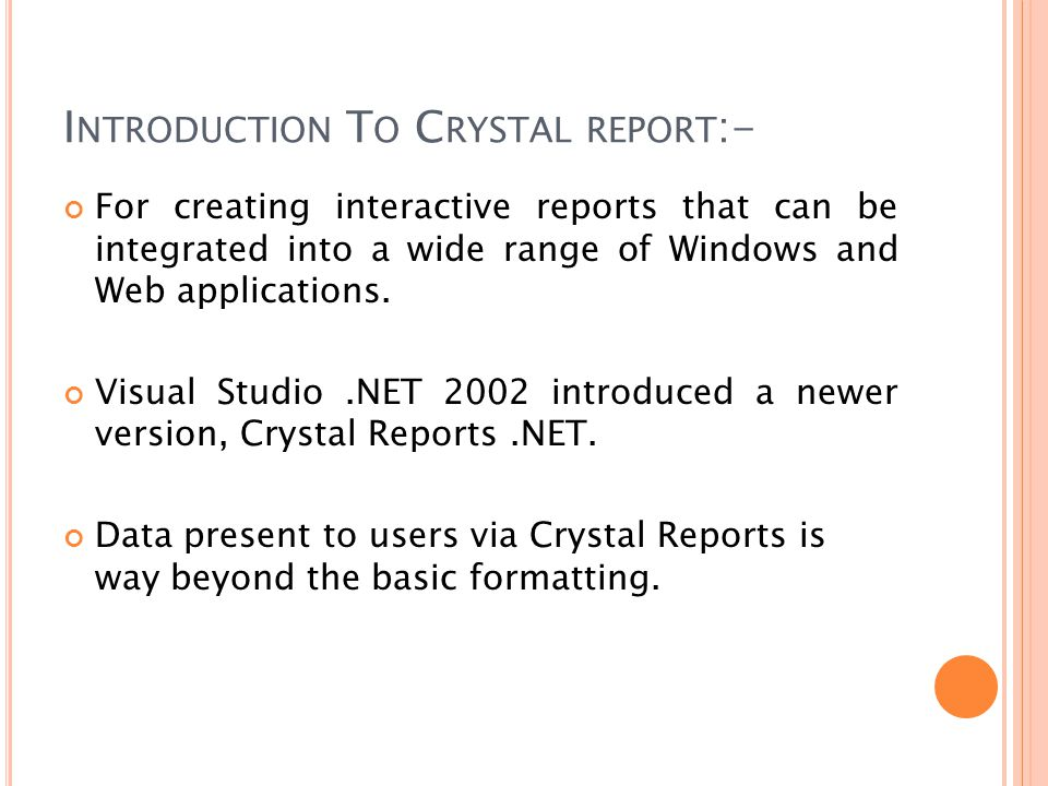 I NTRODUCTION T O C RYSTAL REPORT :- For creating interactive reports that can be integrated into a wide range of Windows and Web applications.