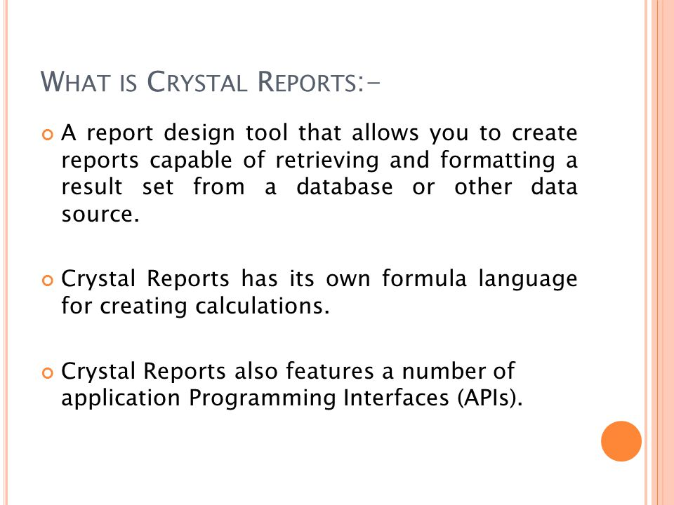 W HAT IS C RYSTAL R EPORTS :- A report design tool that allows you to create reports capable of retrieving and formatting a result set from a database or other data source.