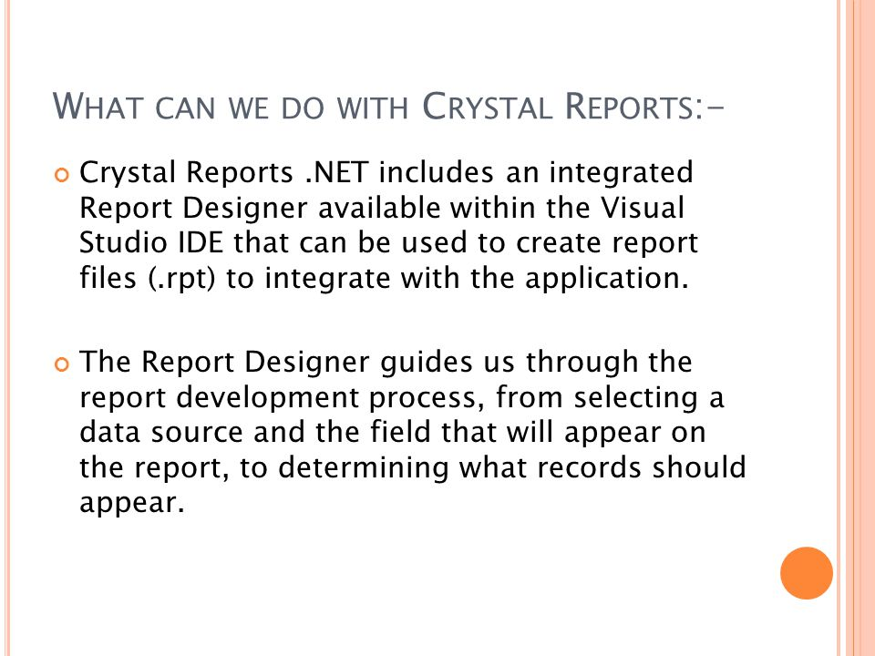 W HAT CAN WE DO WITH C RYSTAL R EPORTS :- Crystal Reports.NET includes an integrated Report Designer available within the Visual Studio IDE that can be used to create report files (.rpt) to integrate with the application.