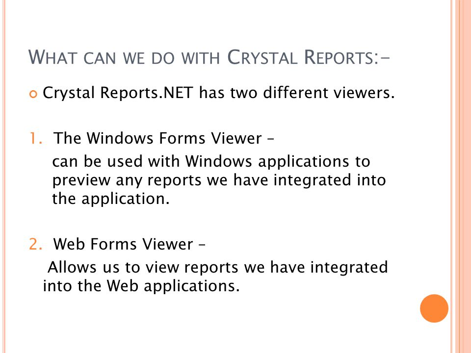 Crystal Reports.NET has two different viewers. 1. The Windows Forms Viewer – can be used with Windows applications to preview any reports we have inte