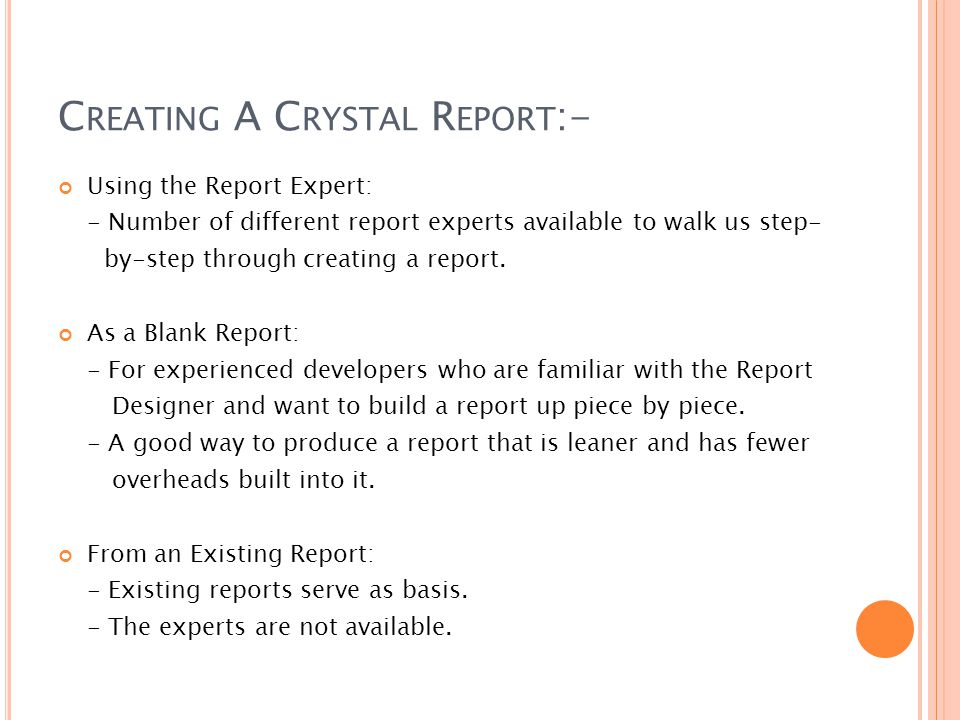 C REATING A C RYSTAL R EPORT :- Using the Report Expert: - Number of different report experts available to walk us step- by-step through creating a report.